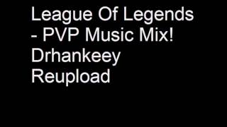 League Of Legends PVP Music Mix! Drhankeey REUPLOAD