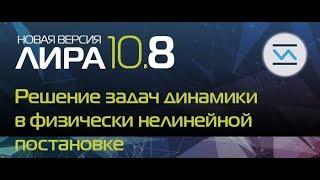 Новая версия ПК ЛИРА 10.8: Решение задач динамики в физически нелинейной постановке