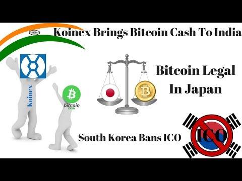 Koinex Brings Bitcoin Cash To India, Bitcoin Legal In Japan, South Korea Bans ICO