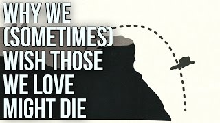 Why We (Sometimes) Wish Those We Love Might Die