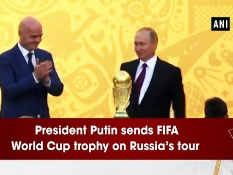 President Putin sends FIFA World Cup trophy on Russia's tour - ANI News