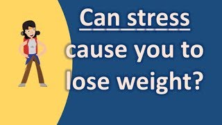 Can stress cause you to lose weight ? |Top Health FAQS