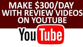 How To Make $300 Per Day With Review Videos On YouTube
