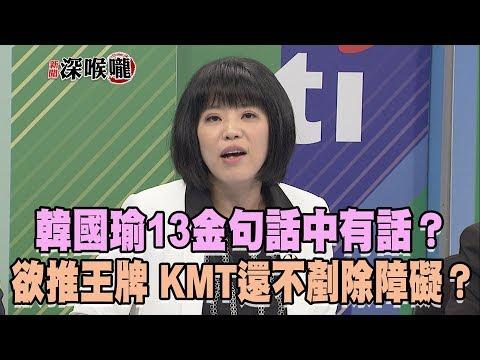 2019.04.11新聞深喉嚨 韓國瑜13金句「話中有話」?欲推王牌 KMT還不剷除障礙?