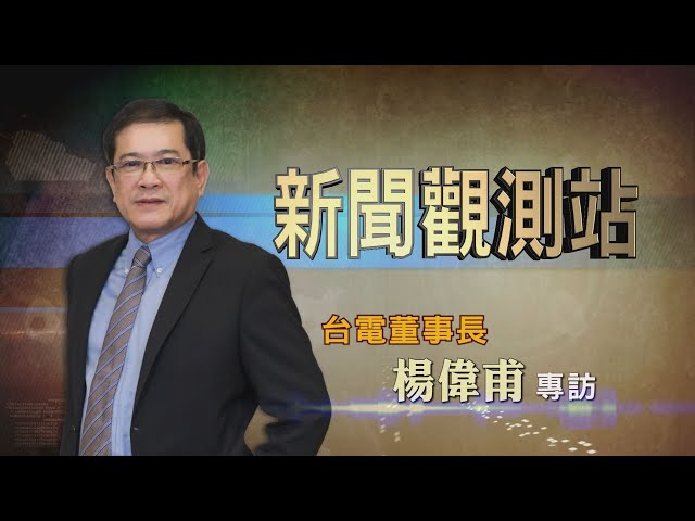 【新聞觀測站】打造綠能科技島 台電董事長楊偉甫專訪 2021.2.20