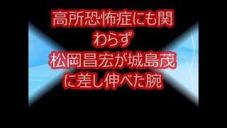 高所恐怖症にも関わらず松岡昌宏が城島茂に差し伸べた腕 TOKIOのリーダ...