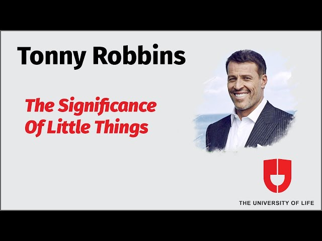 Tony Robbins On The Significance Of Little Things--The University Of Life