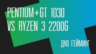 Дно гейминг. Pentium+GT 1030 vs Ryzen 3 2200G