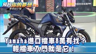 Yamaha進口檔車8萬有找?輕檔車入門就是它!《夢想街57號 預約你的夢想》精華篇 20181008
