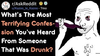What's The Most Terrifying Confession You Heard From Someone Drunk?   AskReddit