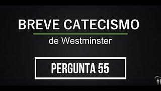 Breve Catecismo - Pergunta 55