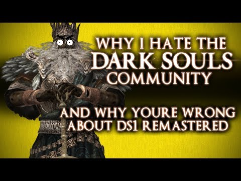 WHY I HATE THE DARK SOULS COMMUNITY AND WHY YOURE WRONG ABOUT THE DS1 REMASTER