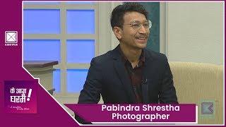 Pabindra Shrestha | Photographer | Ke Aaja Ghar Mai - 31 January 2019