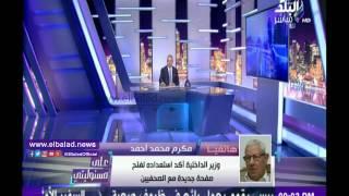 فيديو.. مكرم محمد أحمد: أنا من طلبت لقاء وزير الداخلية ونقيب الصحفيين