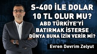 S-400 ile dolar 10 TL olur mu? ABD Türkiye'yi batırmak isterse Dünya buna izin verir mi?