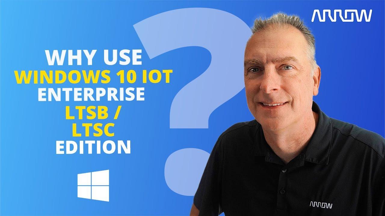 Why use Windows 10 IoT Enterprise LTSB Service Branch?
