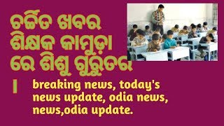 Charchita khabar,breaking news, today#39s breaking news, odia update.