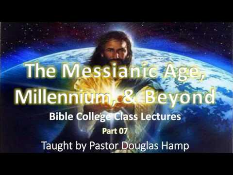 07 The Messianic Age Millennium & Beyond Class Lectures