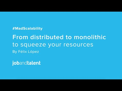 #MadScalability: From Distributed to Monolithic to Squeeze Your Resources por Félix López (Part 1)