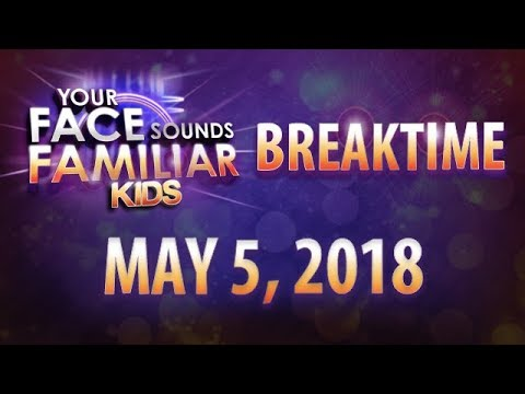 Your Face Sounds Familiar Kids Breaktime - May 5, 2018
