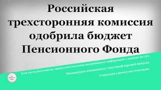 Российская трехсторонняя комиссия одобрила бюджет Пенсионного Фонда