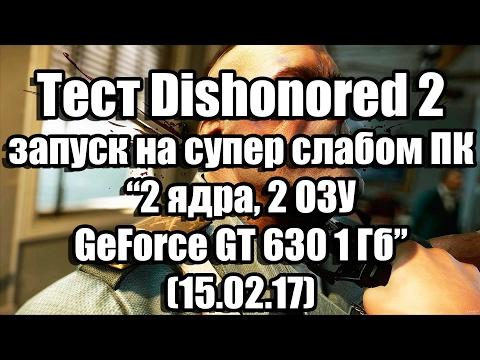 Тест Dishonored 2 запуск на супер слабом ПК (2 ядра, 2 ОЗУ, GeForce GT 630 1 Гб)