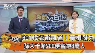 【新聞大白話】601韓流衝凱道!草根發力!孫大千賭200便當逾8萬人