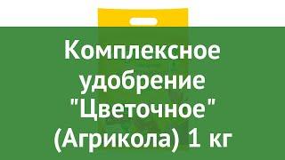Комплексное удобрение Цветочное (Агрикола) 1 кг обзор 04-764 4601826006830 бренд производитель