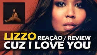 REAÇÃO + REVIEW | LIZZO - CUZ I LOVE YOU