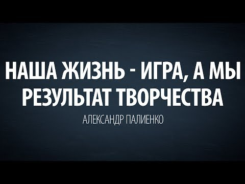 Наша жизнь - игра, а мы результат творчества. Александр Палиенко.