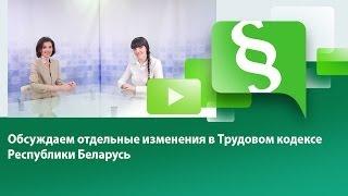 Обсуждаем отдельные изменения в Трудовом кодексе Республики Беларусь