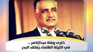 ذكرى وفاة عبدالناصر .. في الليلة الظلماء يُفتقد البدر