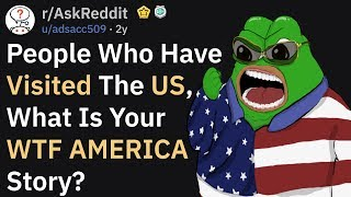 People Who Visited The US, What Is Your WTF AMERICA Story? (AskReddit)
