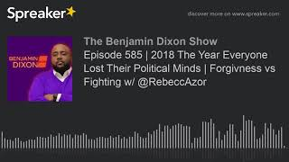 Episode 585 | 2018 The Year Everyone Lost Their Political Minds | Forgivness vs Fighting w/ @RebeccA