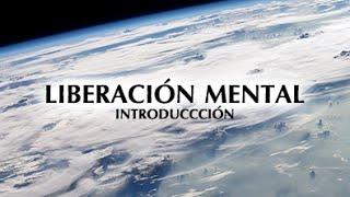 Documental LIBERACIÓN MENTAL (PARTE UNO): INTRODUCCIÓN