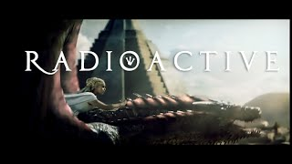 Daenerys Targaryen & Dragons || R A D I O A C T I V E