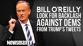 Bill O'Reilly Says There Maybe a Backlash Against Democrats Over Their Reaction to Trump's Tweets