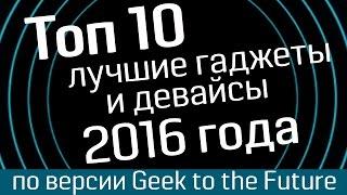 Топ 10: десятка лучших гаджетов 2016 года от Geek to the Future - лучшие девайсы и лучшие гаджеты