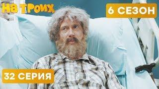 ДЕД В БОЛЬНИЦЕ - На троих - 6 СЕЗОН - 32 серия