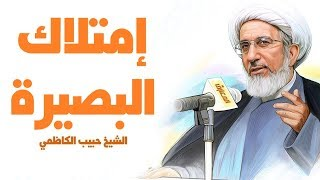 امتلاك البصيرة - الشيخ حبيب الكاظمي