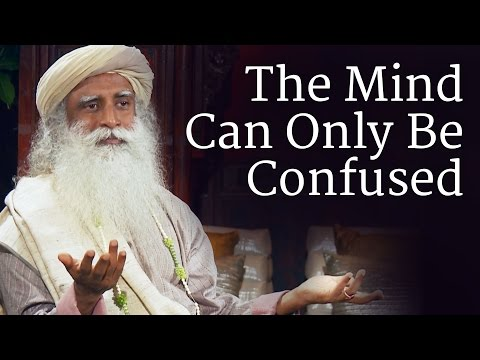 The Mind Can Only Be Confused | Sadhguru