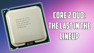 "The Last of The ""Core 2 Duo"" Processors"