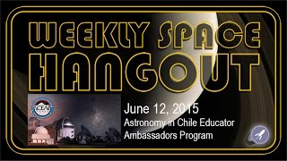 Weekly Space Hangout - June 12, 2015: Astronomy in Chile Educator Ambassadors Program
