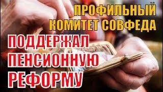СРОЧНО! Профильный комитет Совфеда поддержал закон о пенсионной реформе!