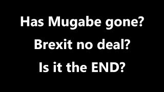 Has Mugabe gone? Brexit no deal? Is it the END?