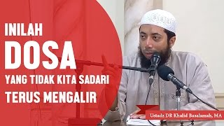 Inilah dosa yang sering tidak kita sadari terus mengalir, Ustadz DR Khalid Basalamah, MA