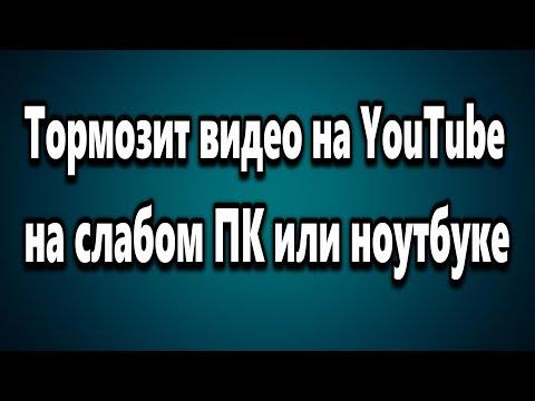 Тормозит видео на YouTube на слабом ПК или ноутбуке