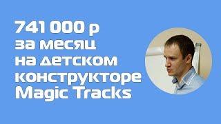 Оптовый кейс. 741 000 р за месяц на детском конструкторе Magic Tracks