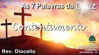 As 7 Palavras da Cruz -Contentamento- Rev. Diocelio