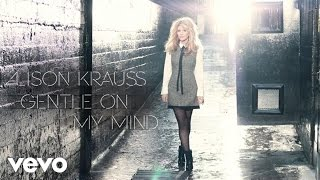 Alison Krauss - Gentle On My Mind (Audio) YouTube Videos